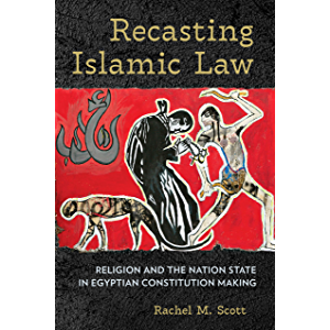 Recasting Islamic Law: Religion and the Nation State in Egyptian Constitution Making