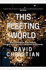 This Fleeting World: A Very Small Book of Big History, or the Story of the Universe and History of Humanity (This World of Ours) (English Edition) eBook Kindle
