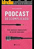 Podcast Descomplicado: Crie podcasts impossíveis de serem ignorados