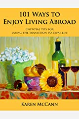 101 Ways to Enjoy Living Abroad: Essential Tips for Easing the Transition to Expat Life Kindle Edition