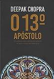 O 13º Apóstolo. Um Suspense Espiritual Sobre Um Apóstolo Esquecido de Jesus, Um Mistério Milenar e o Poder sem Limites da Fé