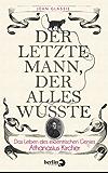 Der letzte Mann, der alles wusste: Das Leben des exzentrischen Genies Athanasius Kircher