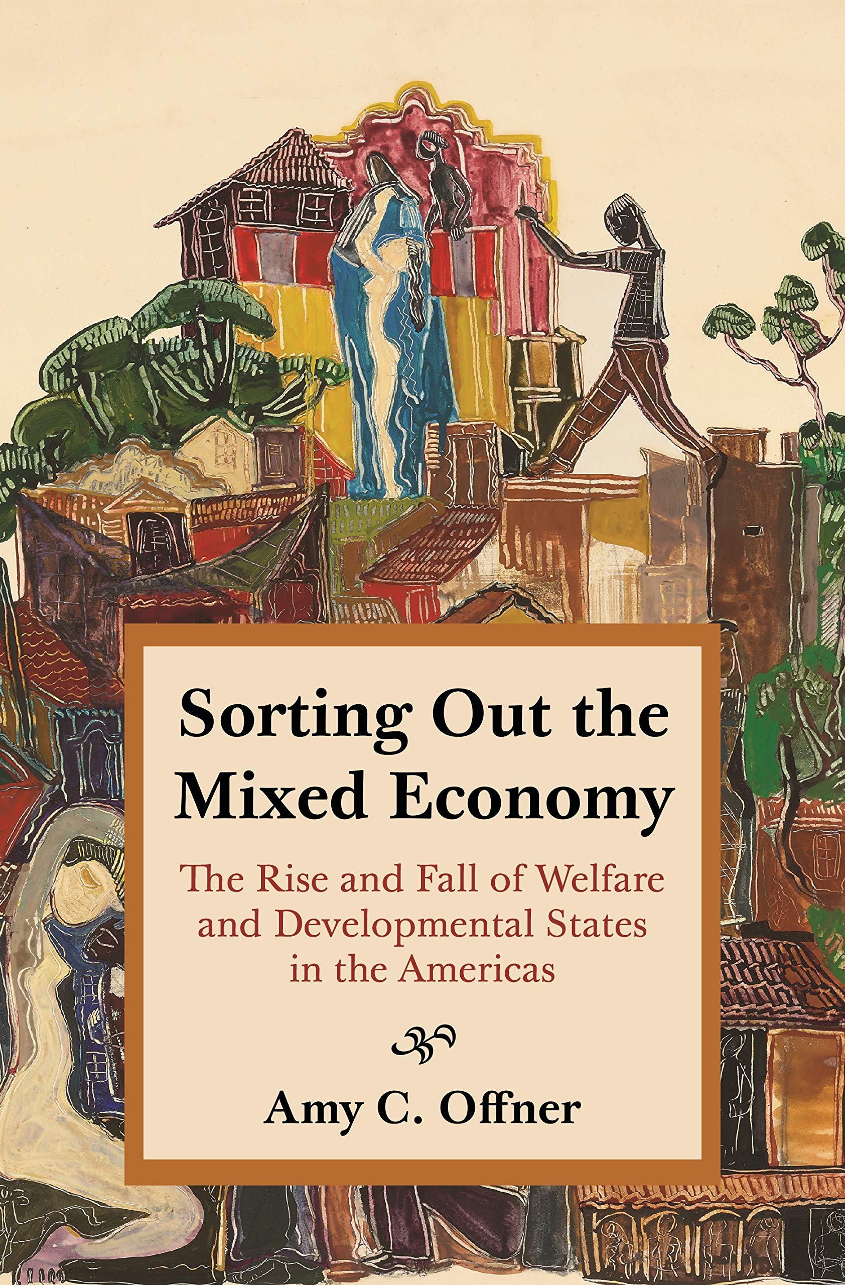 Sorting Out the Mixed Economy: The Rise and Fall of Welfare and Developmental States in the Americas (Histories of Economic Life): Offner, Professor Amy C.: 9780691190938: Amazon.com: Books