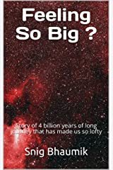 Feeling So Big ?: Story of 4 billion years of long journey that has made us so lofty Kindle Edition