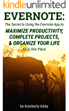 Evernote: The Secret to Using the Evernote App to Maximize Productivity, Complete Projects, and Organize Your Life…