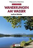 Die schönsten Wanderungen am Wasser:  Wandern an Flüssen und Seen in München und Umgebung - ein Wanderführer mit den 20 schönsten Wanderungen am Wasser ... durch die Isarauen und an den Osterseen.