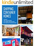 Shipping Container Homes: A Guide on How to Build and Move into Shipping Container Homes with Examples of Plans and Designs