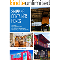 Shipping Container Homes: A Guide on How to Build and Move into Shipping Container Homes with Examples of Plans and…