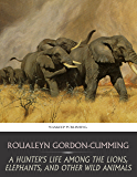 A Hunter's Life among the Lions, Elephants, and Other Wild Animals