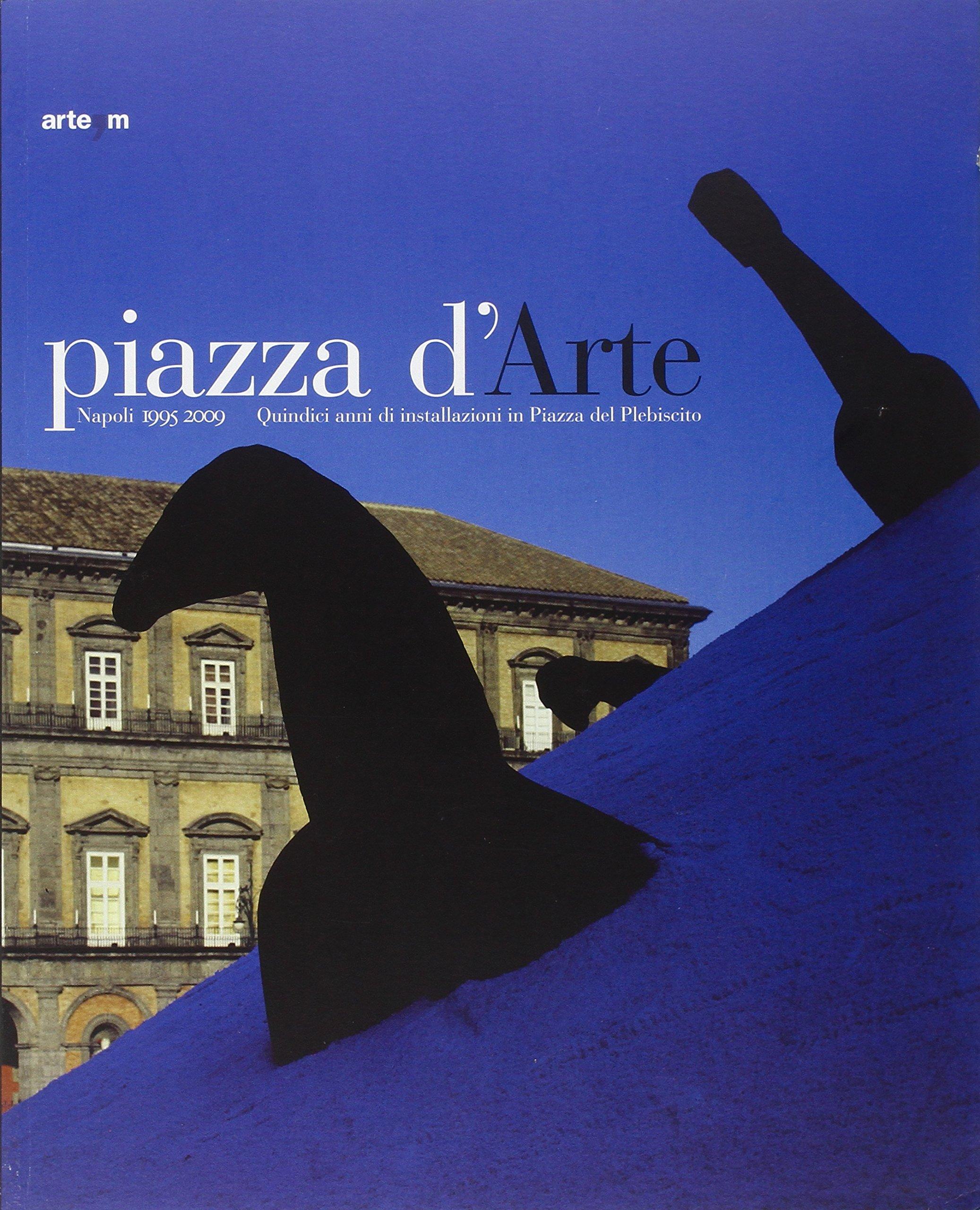 Piazza d'arte. Napoli 1995-2009. Quindici anni di installazioni in Piazza del Plebiscito. Catalogo della mostra (Roma, 27-30 maggio 2010) PDF