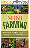 Mini Farming: Building A Backyard Farm And Growing Organic Food At Home (Backyard Homesteading, Square Foot Gardening Book 1)