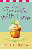 The Trouble With Love (Cupcake Lovers Book 2): A sparkling romance of old flames and new chances