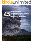 45 Essential Skills To Survive Natural Disaster In Your Own Home And In The Wilderness : (Survival Guide, Natural Disasters Survival, How to Survive Natural Disasters)