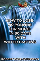How to Lose 40 Pounds (Or More) in 30 Days With Water Fasting: How To Lose Weight Fast, Keep it Off & Renew The Mind, Body & Spirit Through Fasting, Smart Eating & Practical Spirituality Book 7 Kindle Edition