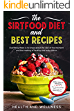 The Sirtfood Diet and Best Recipes: Everything There is to Know About the Diet of the Moment and the Making of Healthy…