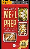 Meal Prep: Ein Low Carb Ernährungsplan, der Dein Leben verändern kann - 100 leckere Rezepte zum Nachkochen und Genießen