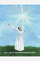 The Love of God: God's Plan To Save You! Part 1: How To Have Righteousness By Faith! Kindle Edition
