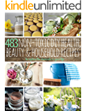 483 Non-Toxic DIY, Health, Beauty, and Household Recipes: To replace the chemicals in your life