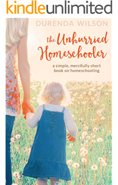 Amazon Com The Unhurried Homeschooler A Simple Mercifully Short Book On Homeschooling Ebook Wilson Durenda Kindle Store