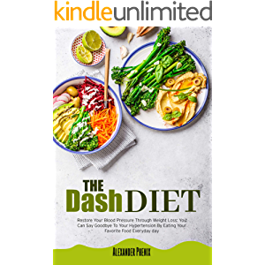 The Dash Diet: Restore Your Blood Pressure Through Weight Loss: You Can Say Goodbye To Your Hypertension By Eating Your…