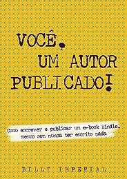 Você, Um Autor Publicado: Como escrever e publicar um e-Book Kindle mesmo sem nunca ter escrito nada (Vida de escritor Livro