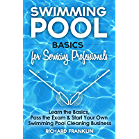 Swimming Pool Basics For Servicing Professionals: Learn The Basics, Pass The Exam & Start Your Own Swimming Pool…