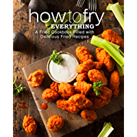 How to Fry Everything: A Fried Cookbook Filled with Delicious Fried Recipes (2nd Edition) (English Edition)