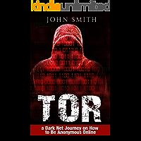 TOR: a Dark Net Journey on How to Be Anonymous Online (TOR, Dark Net, DarkNet, Deep web, cyber security Book 1)