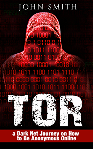 TOR: a Dark Net Journey on How to Be Anonymous Online (TOR; Dark Net; DarkNet; Deep web; cyber security Book 1)