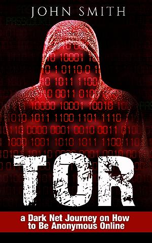 TOR: a Dark Net Journey on How to Be Anonymous Online (TOR; Dark Net; DarkNet; Deep web; cyber security Book 1)