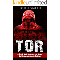 TOR: a Dark Net Journey on How to Be Anonymous Online (TOR, Dark Net, DarkNet, Deep web, cyber security Book 1)