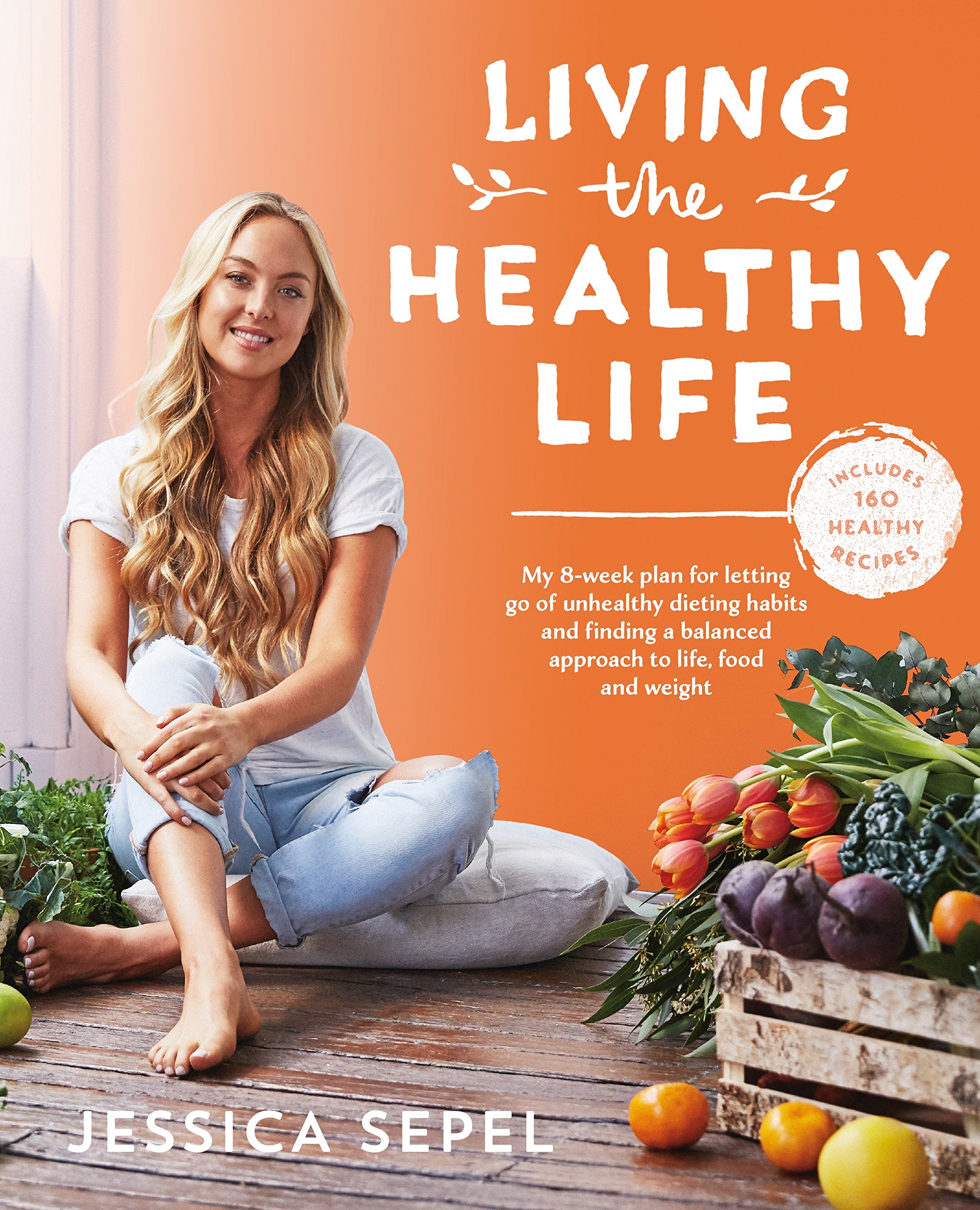 Living the Healthy Life: An 8 Week Plan for Letting Go of Unhealthy Dieting  Habits and Finding a Balanced Approach to Weight Loss: Sepel, Jessica:  9781509828371: Amazon.com: Books