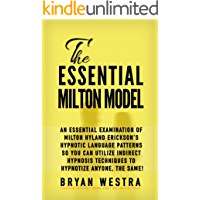 The Essential Milton Model: An Essential Examination Of Milton Hyland Erickson's Hypnotic Language Patterns So You Can Utilize Indirect Hypnosis Techniques To Hypnotize Anyone, The Same!