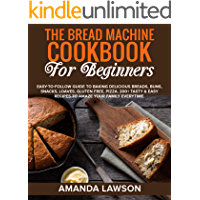 THE BREAD MACHINE COOKBOOK FOR BEGINNERS: Easy-To-Follow Guide To Baking Delicious Breads, Buns, Snacks, Loaves, Gluten…