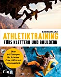 Athletiktraining fürs Klettern und Bouldern: Über 80 Übungen für Schulter, Core, Hüfte und Sprunggelenk