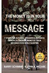 The Money is in Your Message: 7 Steps For Authors, Speakers & Business Owners To Create & Monetize Their Message Even While Sleeping Kindle Edition