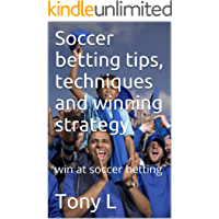Soccer betting tips, techniques and winning strategy: win at soccer betting