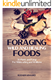 FORAGING! Foraging Wild And Healing Foods: 30 Plants and Fungi For Wildcrafting And Wellness (Bushcraft, Wilderness Survival, Self Sufficiency Book 1)