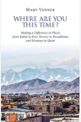 Where Are You This Time?: Making a Difference in Places from Kabul to Kiev, Kosovo to Kazakhstan and Kismayo to Qatar Kindle Edition