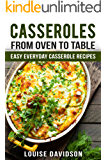 Casseroles: From Oven to Table - Easy Everyday  Casserole Recipes (One Pot meals)