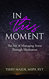In This Moment: The Art of Managing Stress Through Meditation
