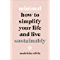 Minimal: How to simplify your life and live sustainably (English Edition)