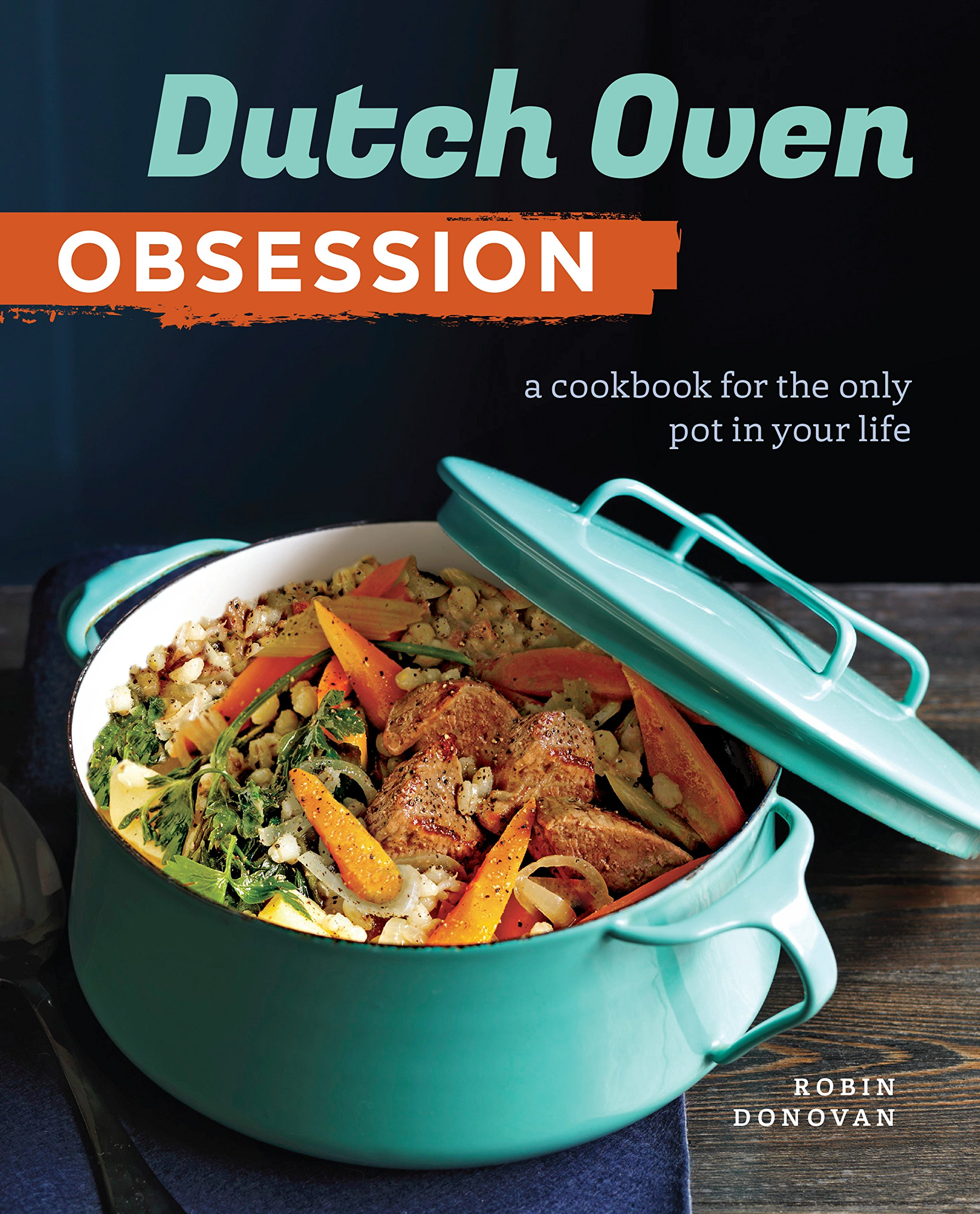 Dutch Oven Obsession: A Cookbook for the Only Pot In Your Life: Robin  Donovan: 9781943451500: Amazon.com: Books