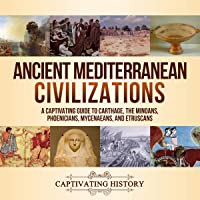 Ancient Mediterranean Civilizations: A Captivating Guide to Carthage, the Minoans, Phoenicians, Mycenaeans, and…
