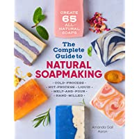 Complete Guide to Natural Soap Making: Create 65 All-Natural Cold-Process, Hot-Process, Liquid, Melt-And-Pour, and Hand…