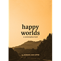 Happy Worlds: A Commonplace Book