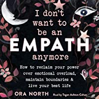 I Don't Want to Be an Empath Anymore: How to Reclaim Your Power Over Emotional Overload, Maintain Boundaries, and Live…