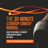 The 30-Minute Standup Comedy Manual: How to Become a Standup Comedian in Under an Hour
