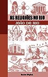 As Religiões no Rio - João do Rio (edição com notas, comentada, biografia e ilustrada)