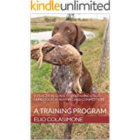 A Practical Guide To Preparing Utility Gundogs For Hunting and Competition: Training program